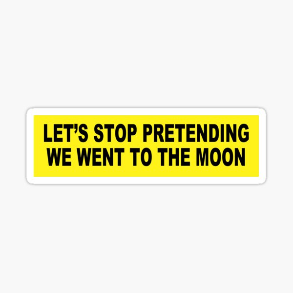 Let's Stop Pretending We Went to the Moon BUMPER STICKER Sticker