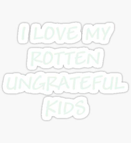 I LOVE MY ROTTEN UNGRATEFUL KIDS Sticker