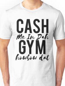 Cash Me In Dah Gym Howbow Dat Unisex T-Shirt