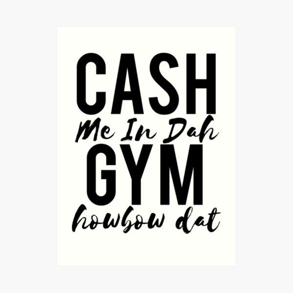 Cash Me In Dah Gym Howbow Dat Art Print