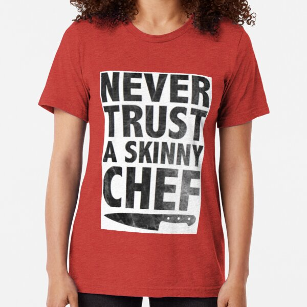 Never Trust a Skinny Chef Tri-blend T-Shirt