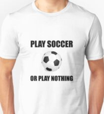 Play Soccer Or Nothing Unisex T-Shirt