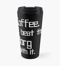 Coffee. I Beat the Borg with It. Travel Mug