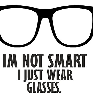 Im Not Smart. I Just Wear Glasses. by gobel