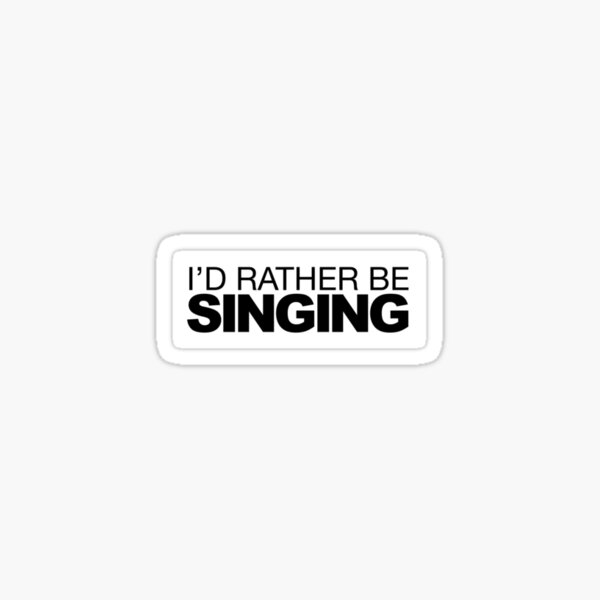 I'd rather be singing  Sticker