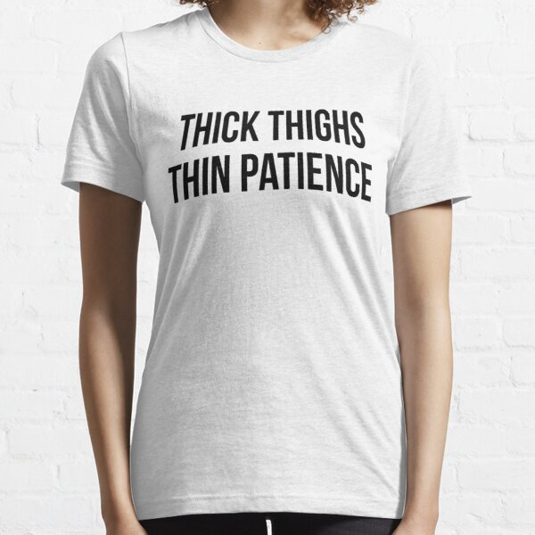 Tick Thighs Thin Patience Essential T-Shirt