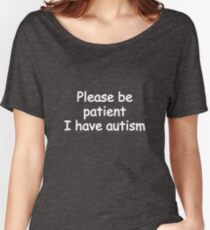 please be patient i have autism Women's Relaxed Fit T-Shirt