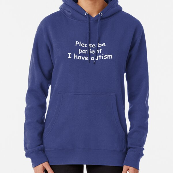 please be patient i have autism Pullover Hoodie