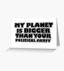 My planet is bigger than your political party Greeting Card