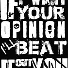 If I want your Opinion, Ill beat it out of you! by American  Artist