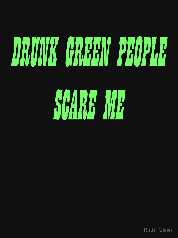 Drunk Green People Scare Me (Black Shirt) by RuthPalmer