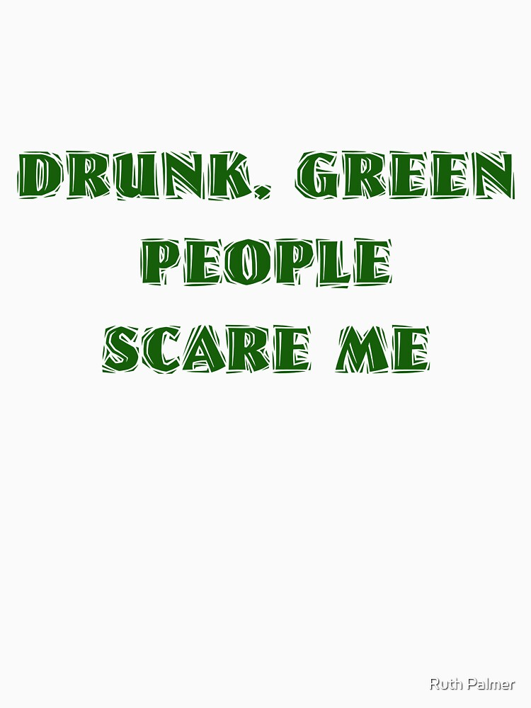 Drunk Green People Scare Me (White Shirt) by RuthPalmer