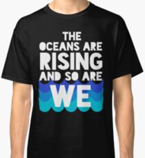 march for science - the oceans are rising and so are we Classic T-Shirt