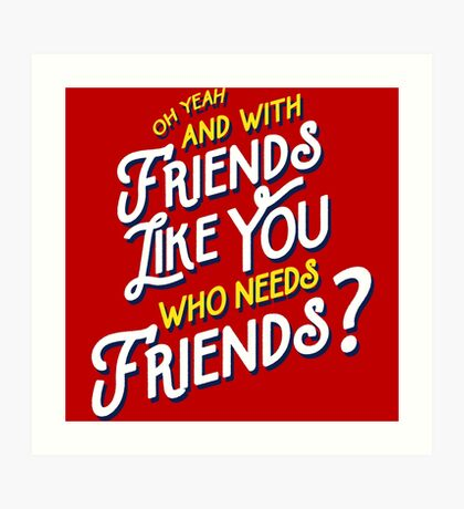 With Friends Like You Who Needs Friends - Dirk Calloway (Rushmore) Art Print