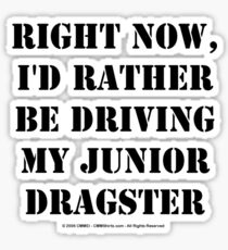 Right Now, I'd Rather Be Driving My Junior Dragster - Black Text Sticker