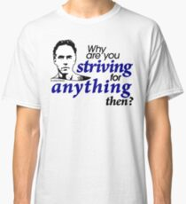 Why are you Striving for Anything then? (1) Classic T-Shirt