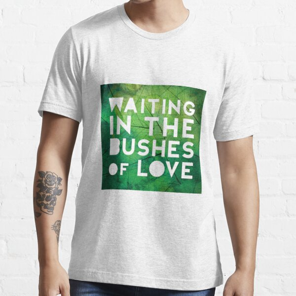 Waiting in the Bushes of Love Essential T-Shirt