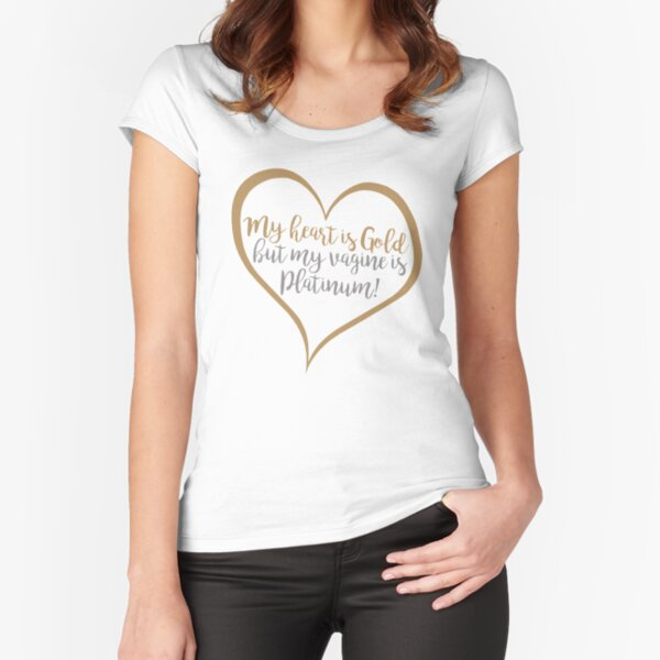 My Heart Is Gold But My Vagine is Platinum Fitted Scoop T-Shirt