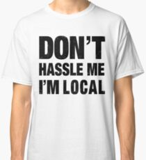 Don't Hassle Me I'm Local Classic T-Shirt