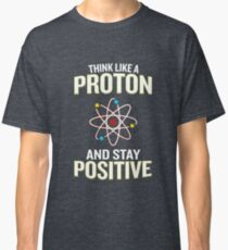 Think Like A Proton And Stay Positive Pun Quote Gift  Classic T-Shirt