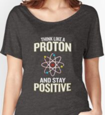 Think Like A Proton And Stay Positive Pun Quote Gift  Women's Relaxed Fit T-Shirt