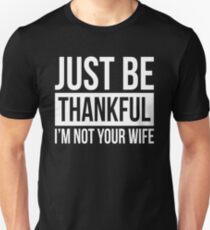 JUST BE THANKFUL, I'M NOT YOUR WIFE Unisex T-Shirt