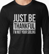 JUST BE THANKFUL, I'M NOT YOUR SIBLING Long Sleeve T-Shirt