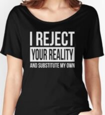 I REJECT YOUR REALITY AND SUBSTITUTE MY OWN Women's Relaxed Fit T-Shirt
