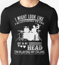 I Might Look Like I Am Listening To You But In My Head I'm Playing My Drums  T Shirt T-Shirt