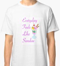 Everyday Feels Like Sundae Classic T-Shirt