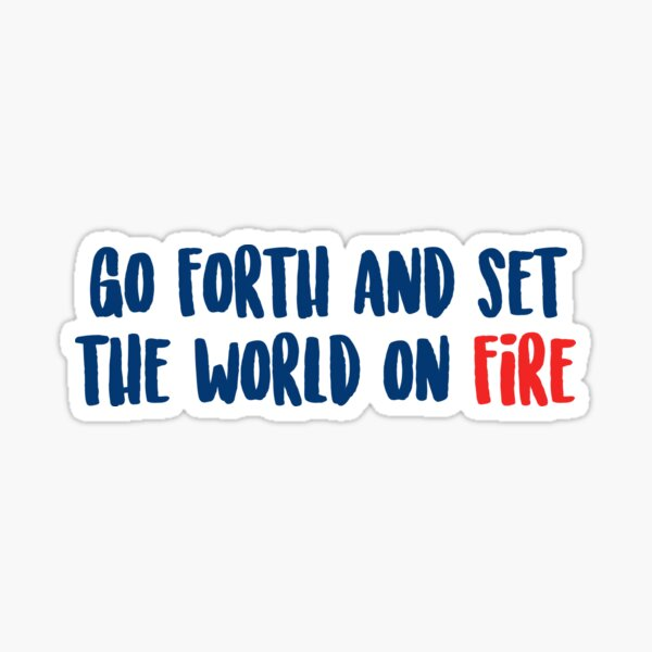 Go Forth and Set the World on Fire Sticker