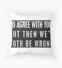 I'd Agree With You But Then We'd Both Be Wrong Throw Pillow