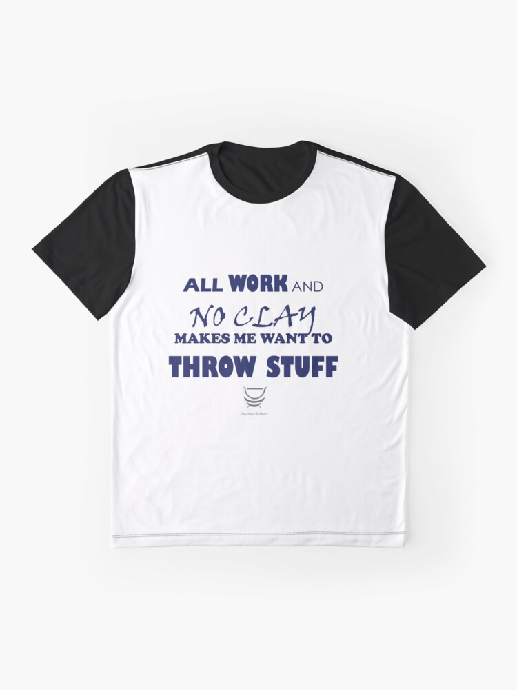 Alternate view of ALL WORK AND NO CLAY MAKES ME WANT TO THROW STUFF Graphic T-Shirt