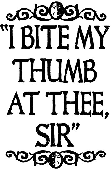 I BITE MY THUMB AT THEE, SIR. by John Medbury (LAZY J)