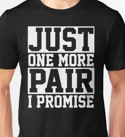Just One More Pair Unisex T-Shirt