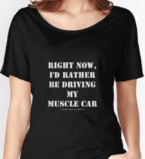 Right Now, I'd Rather Be Driving My Muscle Car - White Text Women's Relaxed Fit T-Shirt