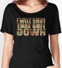 I Will Shut That Shit Down Decayed Women's Relaxed Fit T-Shirt