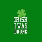 Irish I was Drunk by brandoff