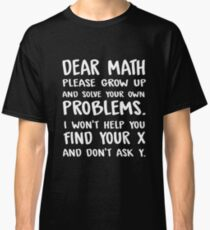 Dear math please grow up and solve your own problems. I won't help you find your x and don't ask y. Classic T-Shirt