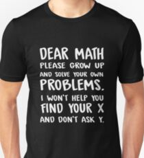 Dear math please grow up and solve your own problems. I won't help you find your x and don't ask y. T-Shirt