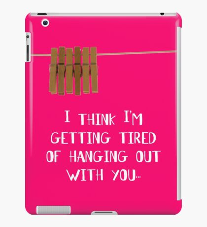 I'm getting tired of hanging out with you... iPad Case/Skin
