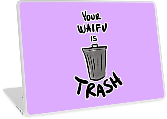 Quot Your Waifu Is Trash Quot Laptop Skins By Shadowblindr Redbubble