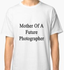 Mother Of A Future Photographer  Classic T-Shirt