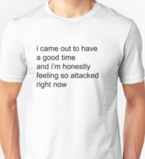 i came out to have a good time and im honestly feeling so attacked right now Unisex T-Shirt