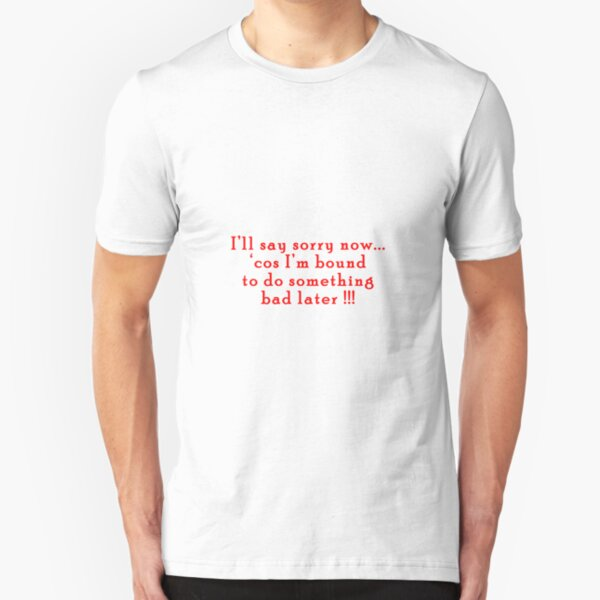 I'll say sorry now... Slim Fit T-Shirt