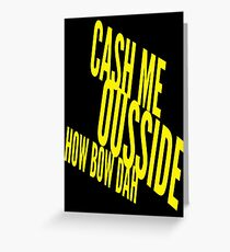 Cash Me Ousside Howbow Dah (catch me outside) Funny Greeting Card