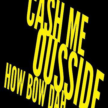 Cash Me Ousside Howbow Dah (catch me outside) Funny by markcool