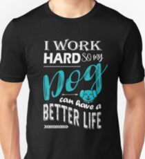 I Work Hard So My Dog Can Have a Better Life T Shirt T-Shirt