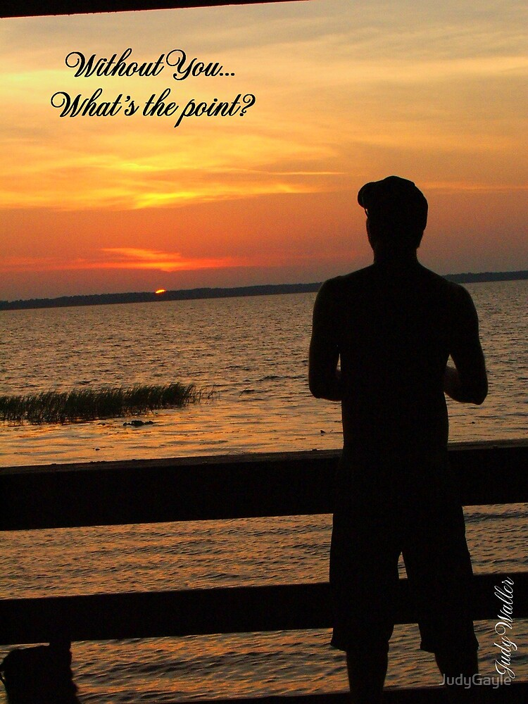 Without You...What's the point? by Judy Gayle Waller