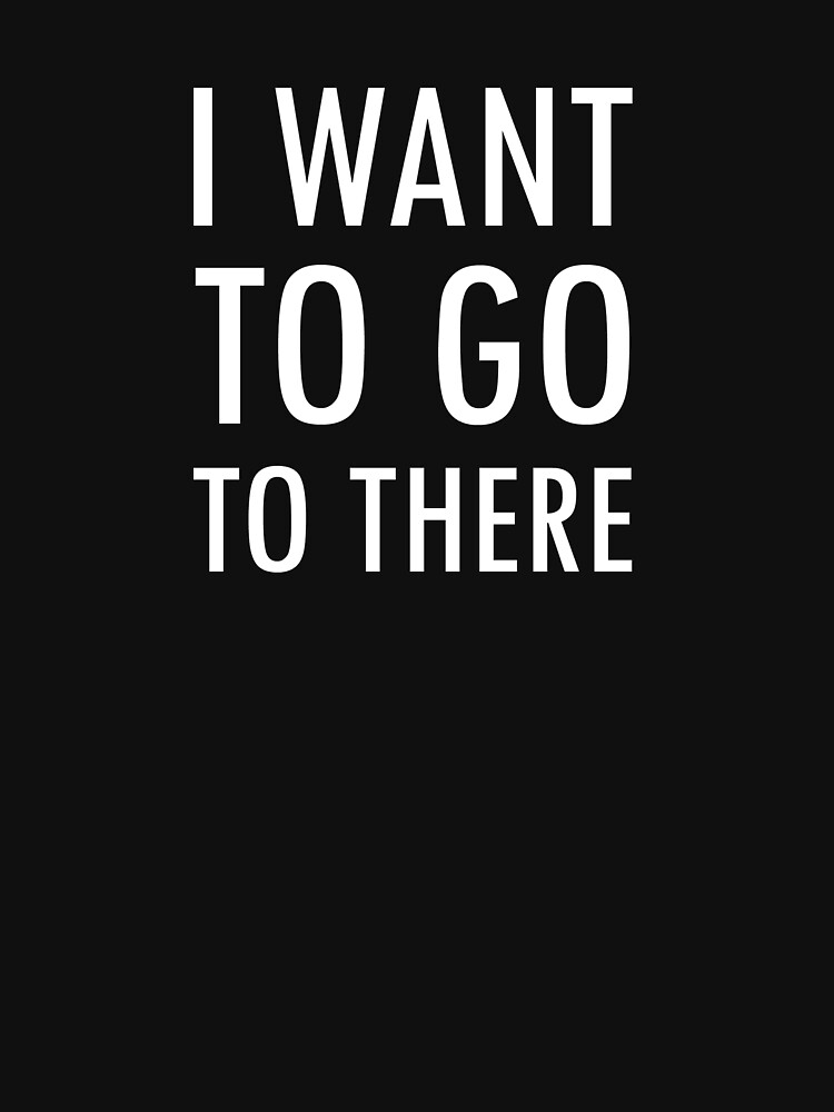 I want to go to there | Unisex T-Shirt